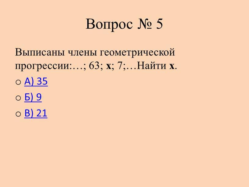 Вопрос № 5 Выписаны члены геометрической прогрессии:…; 63; х ; 7;…Найти х