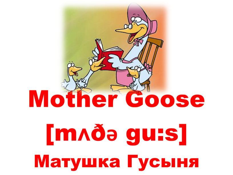 Mother Goose [mʌðǝ gu:s] Матушка