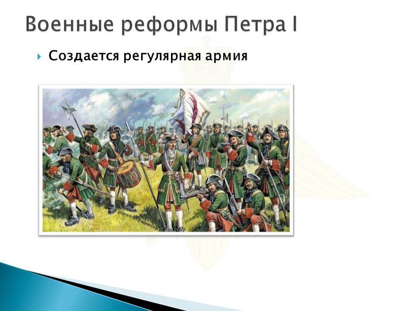 Военные реформы Петра I Создается регулярная армия