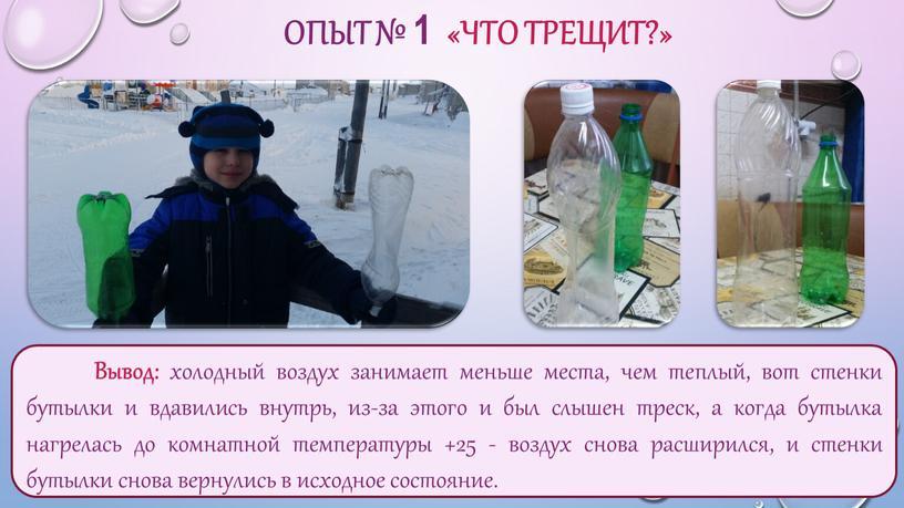 ОПЫТ № 1 «ЧТО ТРЕЩИТ?» Вывод: холодный воздух занимает меньше места, чем теплый, вот стенки бутылки и вдавились внутрь, из-за этого и был слышен треск,…