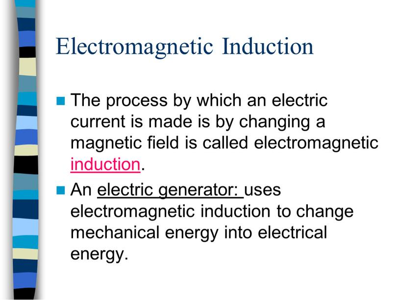 Electromagnetic Induction The process by which an electric current is made is by changing a magnetic field is called electromagnetic induction