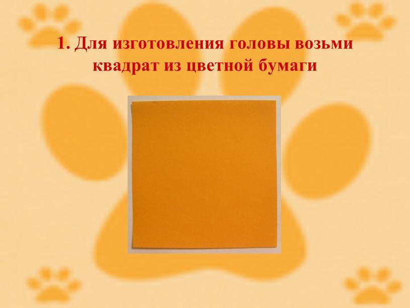Для изготовления головы возьми квадрат из цветной бумаги