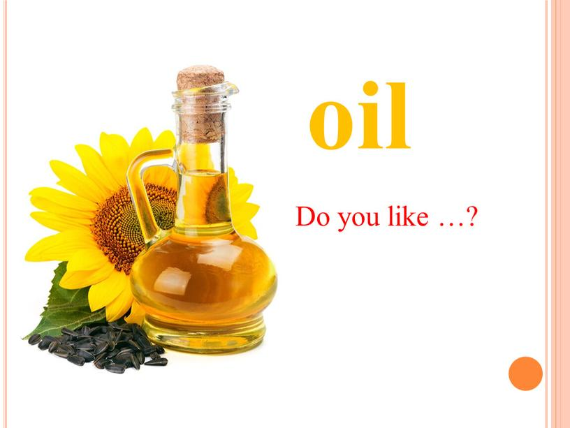 oil Do you like …?
