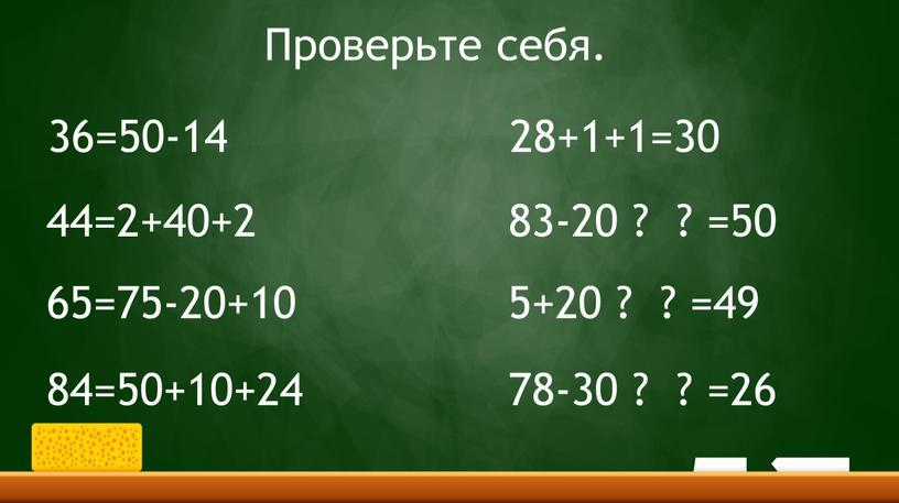 36=50-14 44=2+40+2 65=75-20+10 84=50+10+24 28+1+1=30 83-20 ? ? =50 5+20 ? ? =49 78-30 ? ? =26 Проверьте себя.