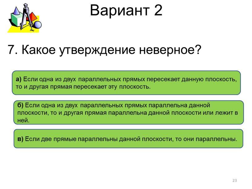 Вариант 2 в) Если две прямые параллельны данной плоскости, то они параллельны