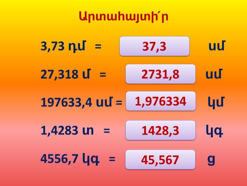 Արտահայտի՛ր 3,73 դմ = ……… սմ 27,318 մ = ………….. սմ 197633,4 սմ = ……… կմ 1,4283 տ = …………. կգ 4556,7 կգ = …………