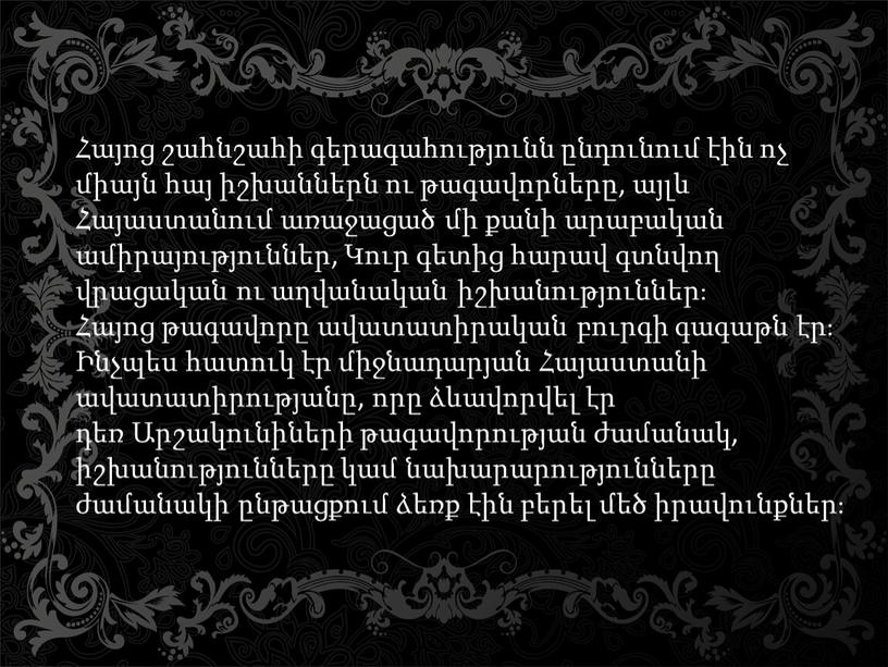 Հայոց շահնշահի գերագահությունն ընդունում էին ոչ միայն հայ իշխաններն ու թագավորները, այլև Հայաստանում առաջացած մի քանի արաբական ամիրայություններ, Կուր գետից հարավ գտնվող վրացական ու աղվանական…