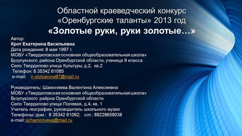 Областной краеведческий конкурс «Оренбургские таланты» 2013 год «Золотые руки, руки золотые…»
