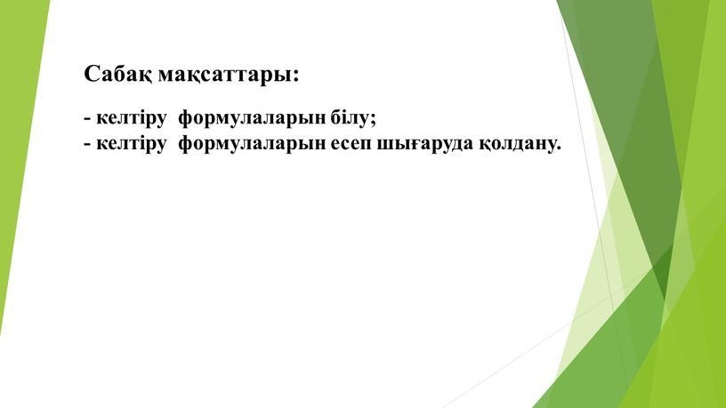Сабақ мақсаттары: - келтіру формулаларын білу; - келтіру формулаларын есеп шығаруда қолдану