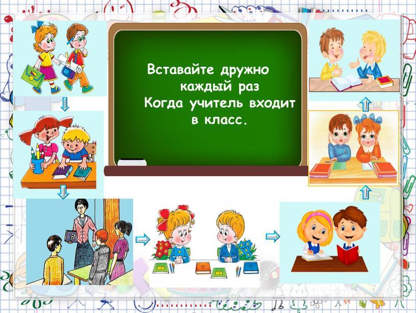 Вставайте дружно каждый раз Когда учитель входит в класс