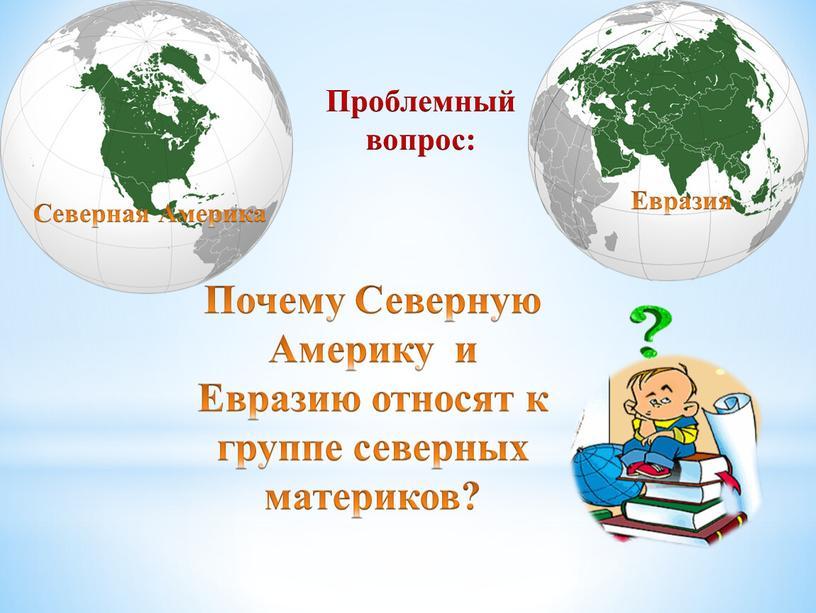 Почему Северную Америку и Евразию относят к группе северных материков?