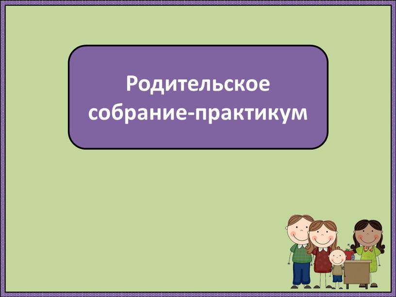 Родительское собрание-практикум