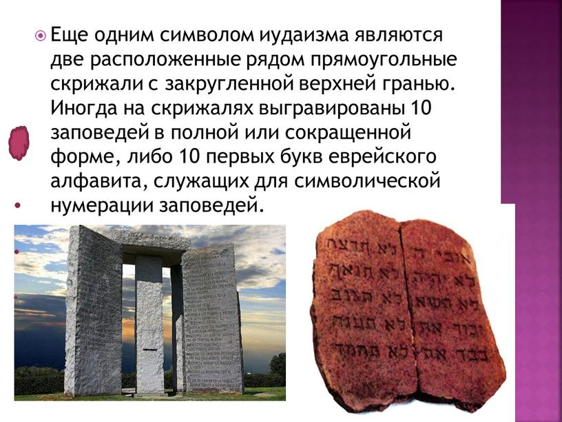 Еще одним символом иудаизма являются две расположенные рядом прямоугольные скрижали с закругленной верхней гранью