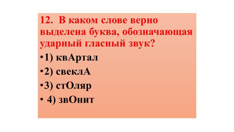 В каком слове верно выделена буква, обозначающая ударный гласный звук? 1) квАртал 2) свеклА 3) стОляр 4) звОнит