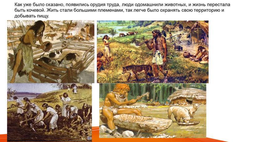 Как уже было сказано, появились орудия труда, люди одомашнили животных, и жизнь перестала быть кочевой