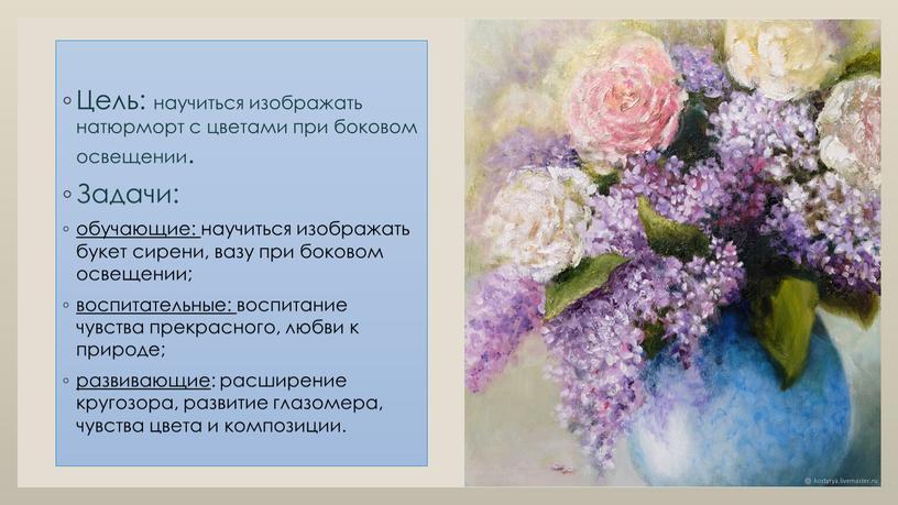 Цель: научиться изображать натюрморт с цветами при боковом освещении