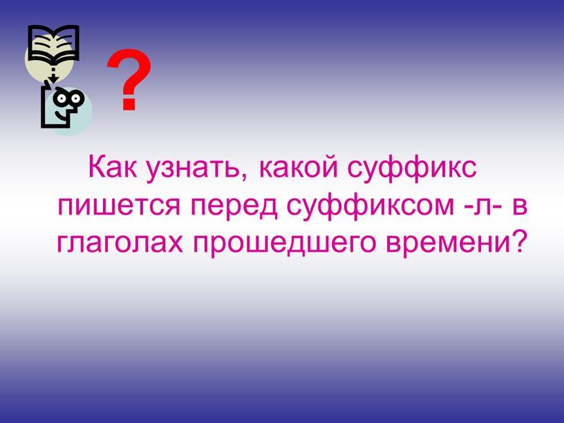 Как узнать, какой суффикс пишется перед суффиксом -л- в глаголах прошедшего времени? ?