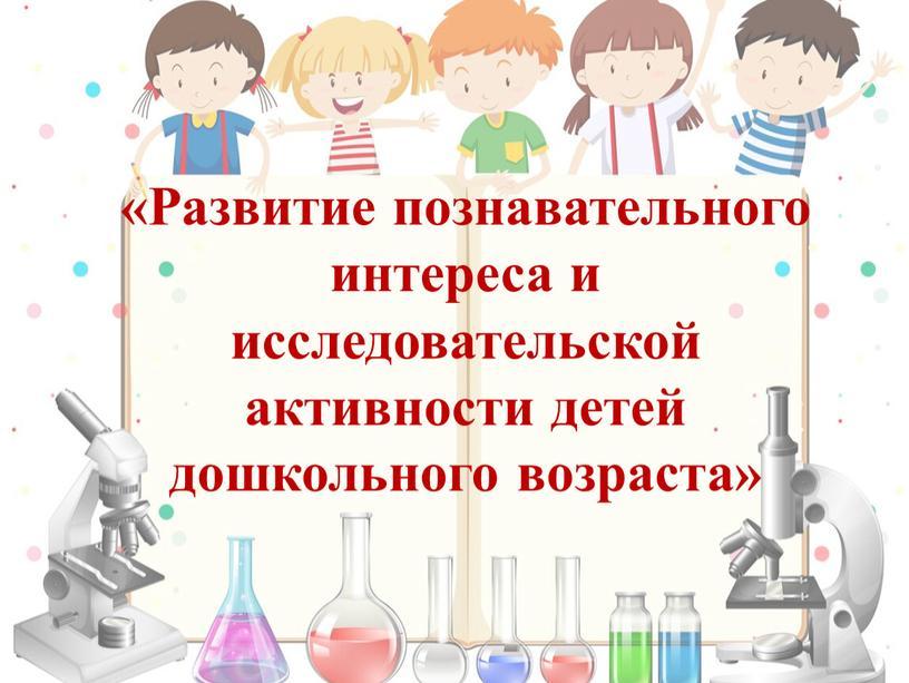 Развитие познавательного интереса и исследовательской активности детей дошкольного возраста»