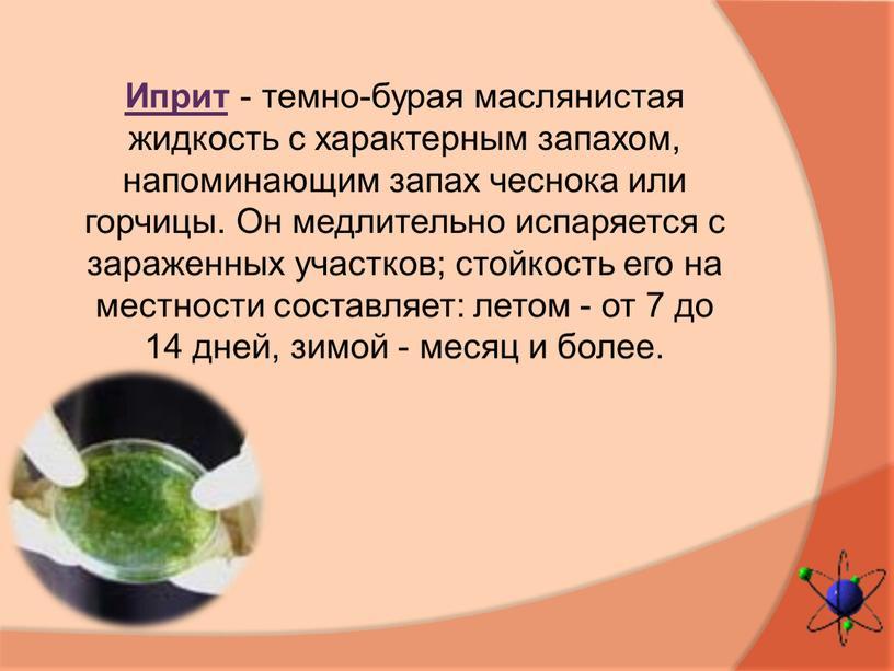 Иприт - темно-бурая маслянистая жидкость с характерным запахом, напоминающим запах чеснока или горчицы
