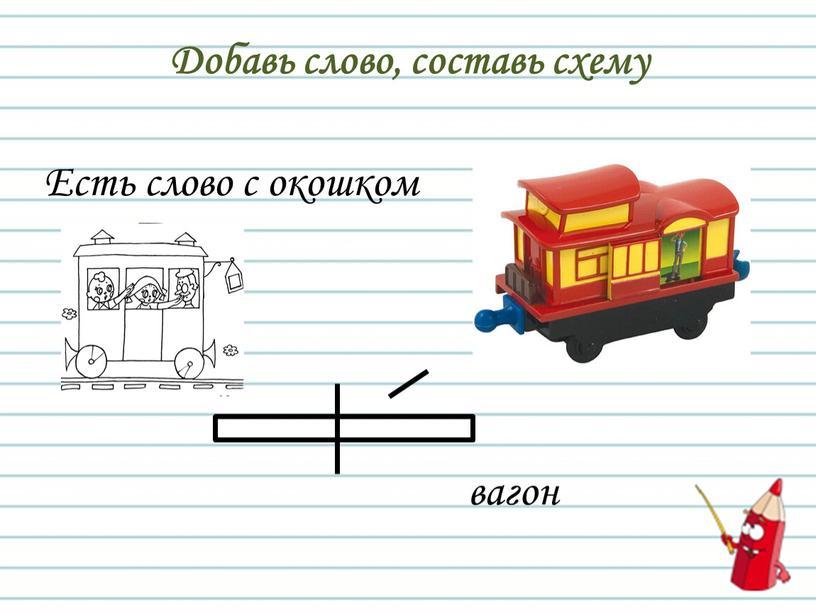 Добавь слово, составь схему Есть слово с окошком вагон
