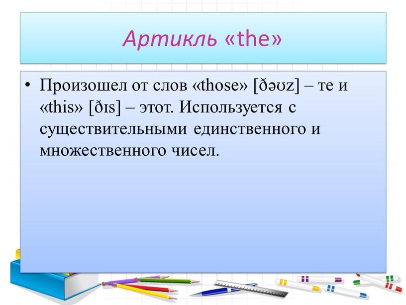 Артикль «the» Произошел от слов «those» [ðəʊz] – те и «this» [ðɪs] – этот