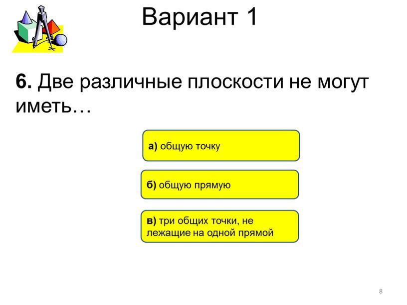 Вариант 1 6. Две различные плоскости не могут иметь… 8 в) три общих точки, не лежащие на одной прямой б) общую прямую а) общую точку