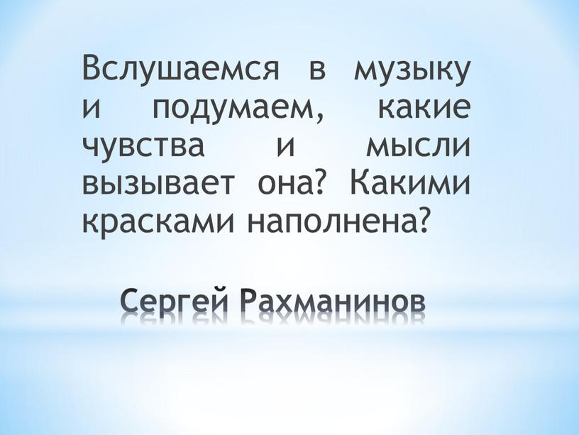 Сергей Рахманинов Вслушаемся в музыку и подумаем, какие чувства и мысли вызывает она?