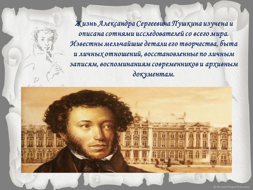 Жизнь Александра Сергеевича Пушкина изучена и описана сотнями исследователей со всего мира