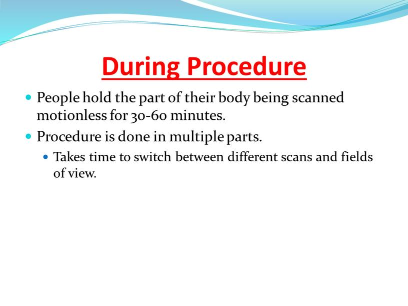 During Procedure People hold the part of their body being scanned motionless for 30-60 minutes