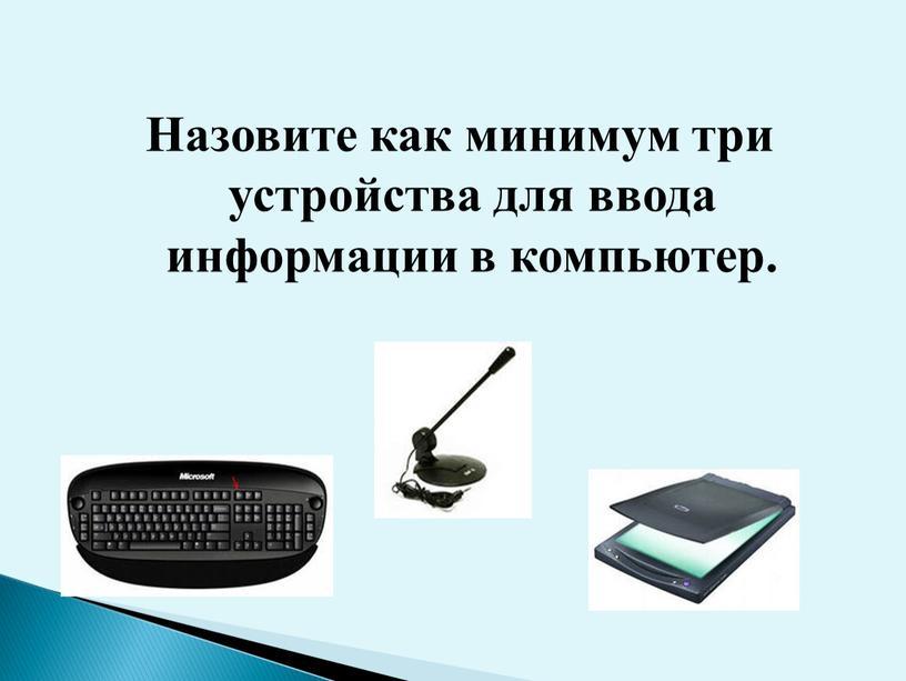 Назовите как минимум три устройства для ввода информации в компьютер