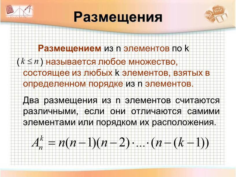 Размещения Размещением из n элементов по k ( ) называется любое множество, состоящее из любых k элементов, взятых в определенном порядке из n элементов