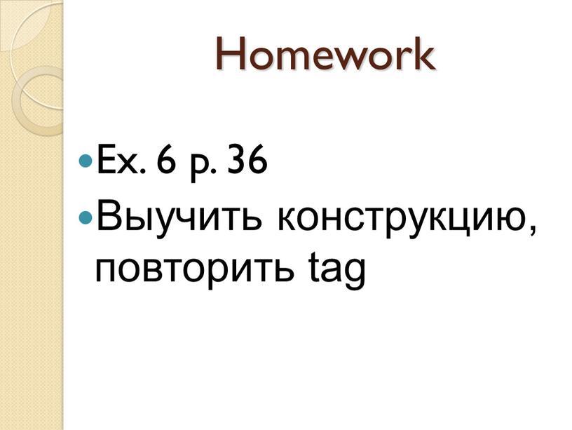 Homework Ex. 6 p. 36 Выучить конструкцию, повторить tag