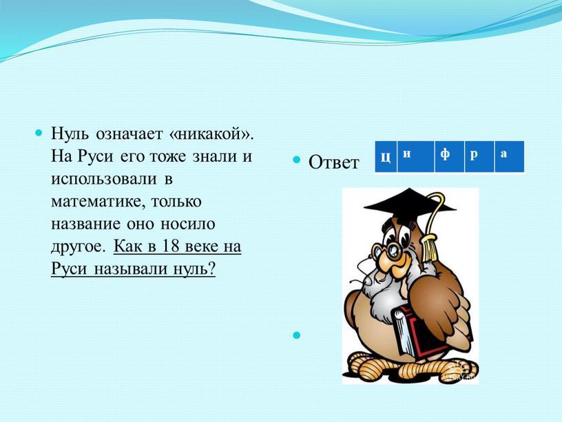 Нуль означает «никакой». На Руси его тоже знали и использовали в математике, только название оно носило другое