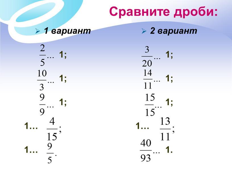 Сравните дроби: 1 вариант 1; 1; 1; 1… 1… 2 вариант 1; 1; 1; 1… 1