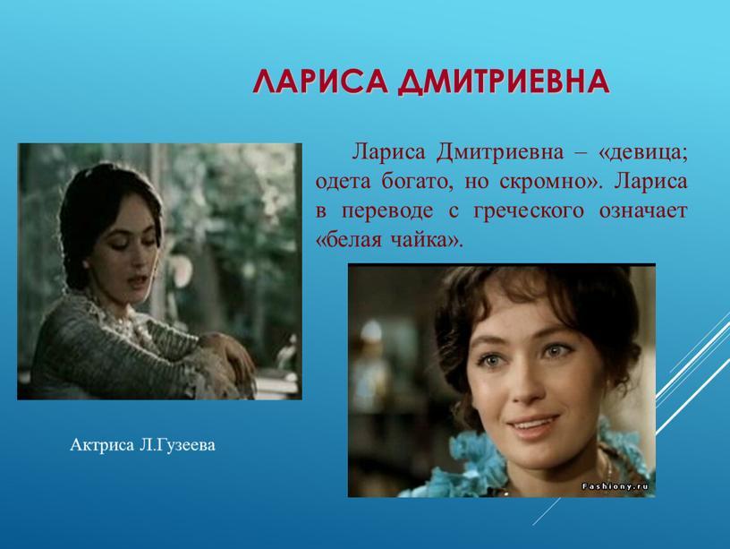 Лариса Дмитриевна Лариса Дмитриевна – «девица; одета богато, но скромно»