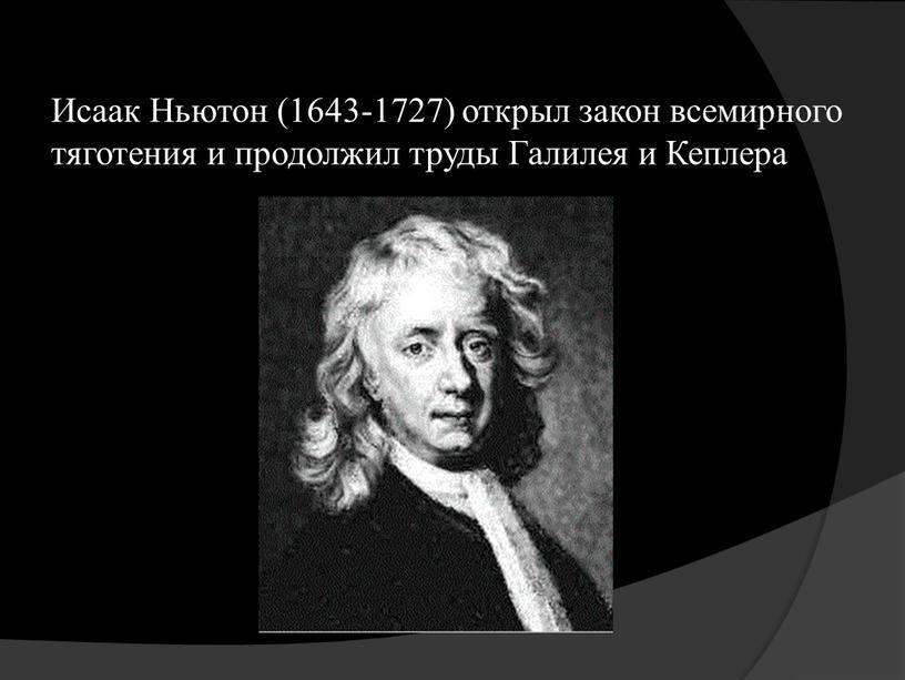 Исаак Ньютон (1643-1727) открыл закон всемирного тяготения и продолжил труды