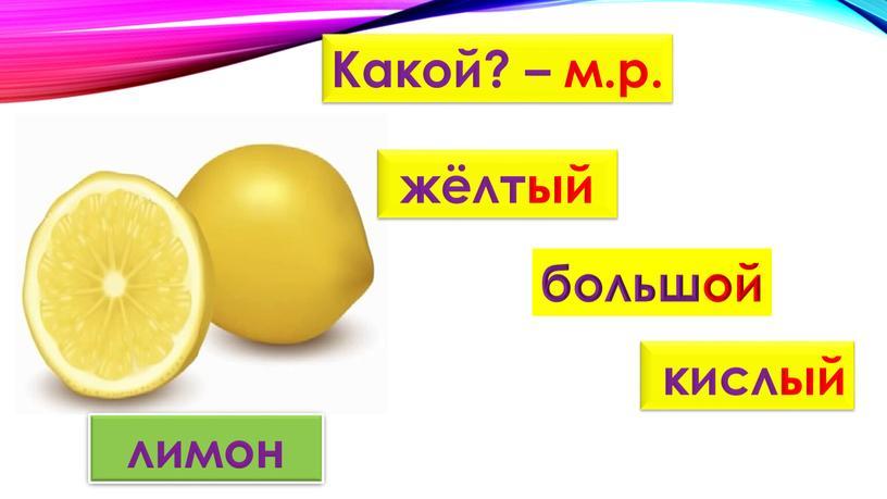 Какой? – м.р. жёлтый большой кислый