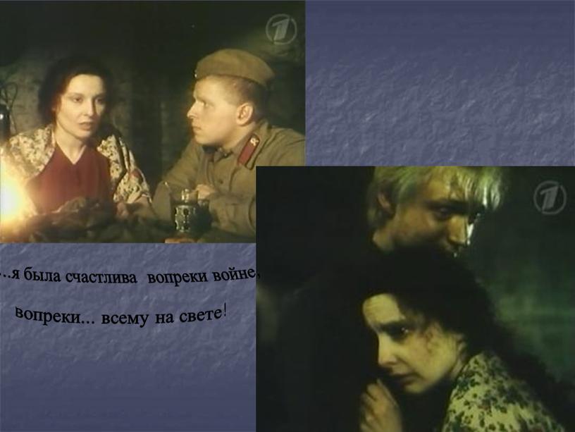 ...я была счастлива вопреки войне, вопреки... всему на свете!