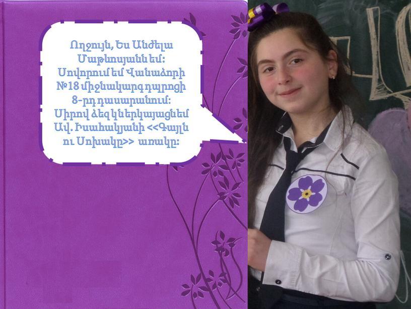 Ողջույն, Ես Անժելա Մաթևոսյանն եմ: Սովորում եմ Վանաձորի №18 միջնակարգ դպրոցի 8-րդ դասարանում: Սիրով ձեզ կներկայացնեմ Ավ. Իսահակյանի <<Գայլն ու Սոխակը>> առակը: