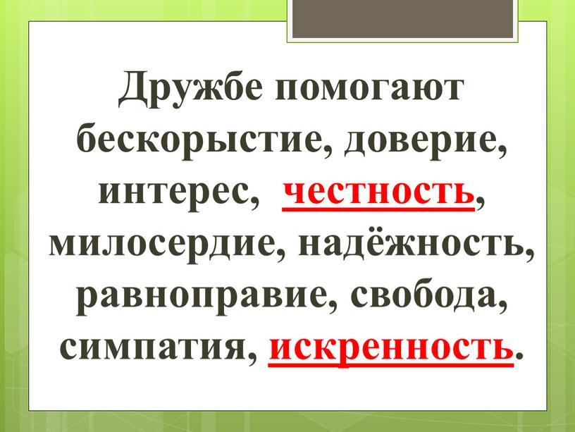 Дружбе помогают бескорыстие, доверие, интерес, честность, милосердие, надёжность, равноправие, свобода, симпатия, искренность
