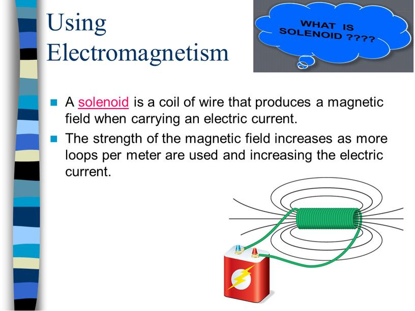 Using Electromagnetism A solenoid is a coil of wire that produces a magnetic field when carrying an electric current