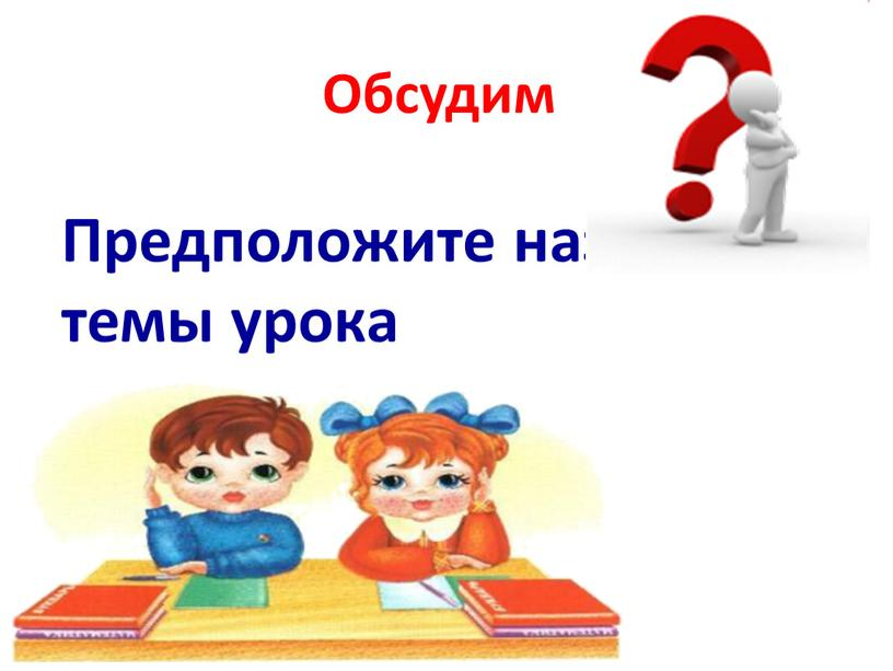 Обсудим Предположите название темы урока