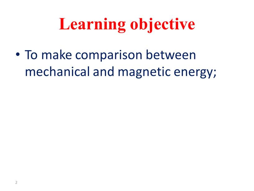 Learning objective To make comparison between mechanical and magnetic energy; 2