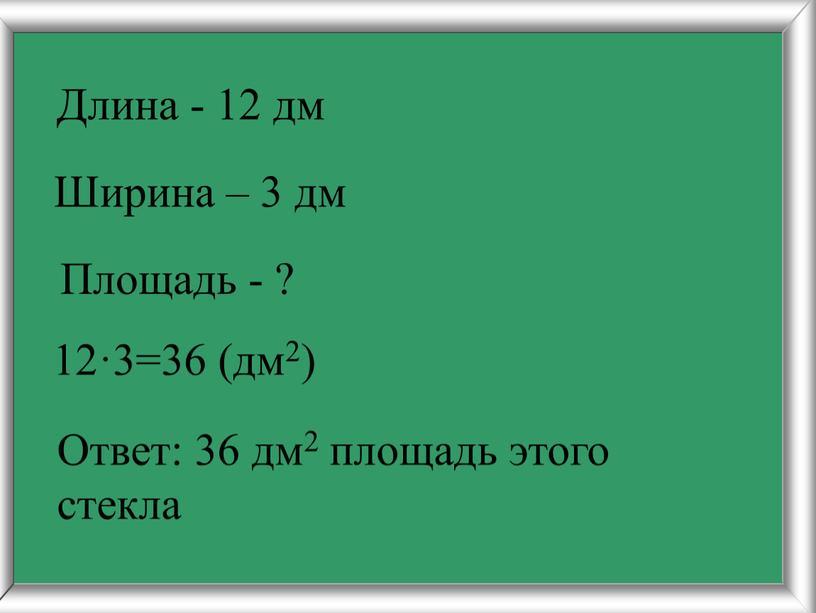 Длина - 12 дм Ширина – 3 дм Площадь - ? 12·3=36 (дм2)
