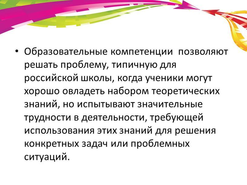 Образовательные компетенции позволяют решать проблему, типичную для российской школы, когда ученики могут хорошо овладеть набором теоретических знаний, но испытывают значительные трудности в деятельности, требующей использования…