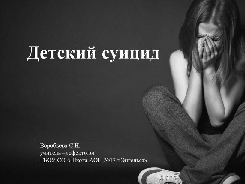 Детский суицид Воробьева С.Н. учитель –дефектолог