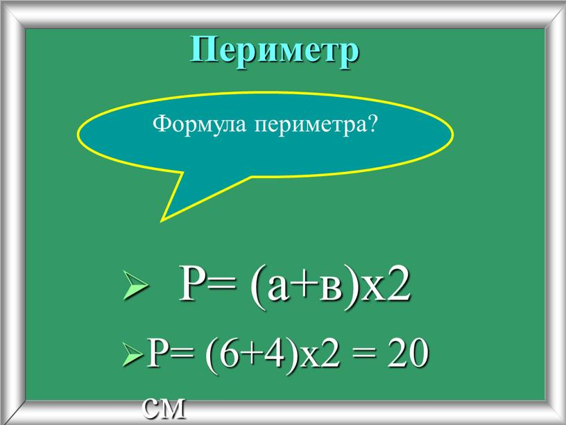 Периметр Р= (6+4)х2 = 20 см Формула периметра?