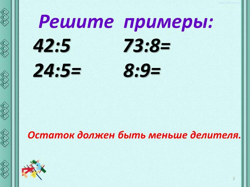 Решите примеры: 42:5 73:8= 24:5= 8:9=