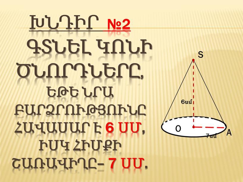 Խնդիր №2 Գտնել կոնի ծնորդները, եթե նրա բարձրությունը հավասար է 6 սմ, իսկ հիմքի շառավիղը– 7 սմ.