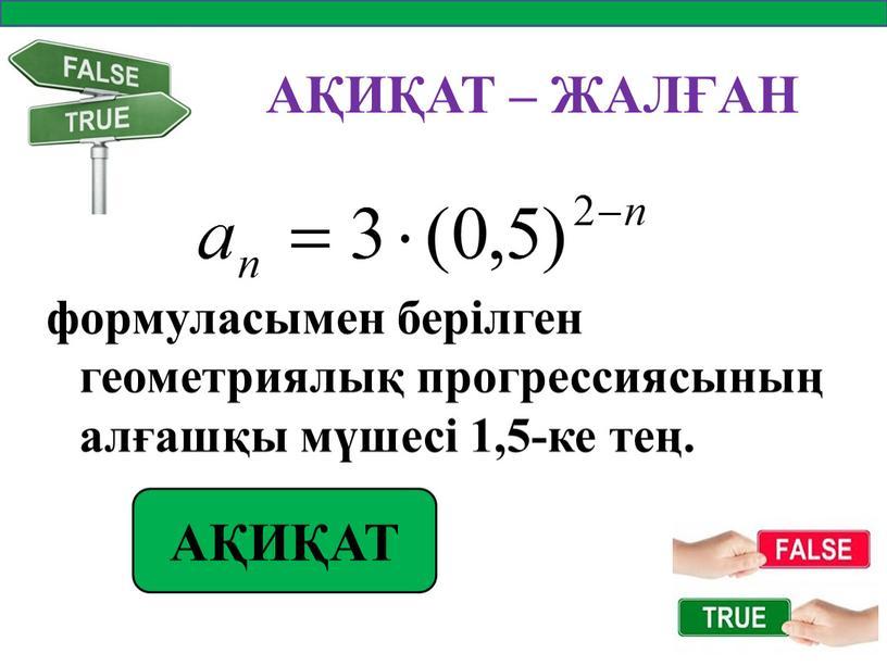 АҚИҚАТ – ЖАЛҒАН формуласымен берілген геометриялық прогрессиясының алғашқы мүшесі 1,5-ке тең